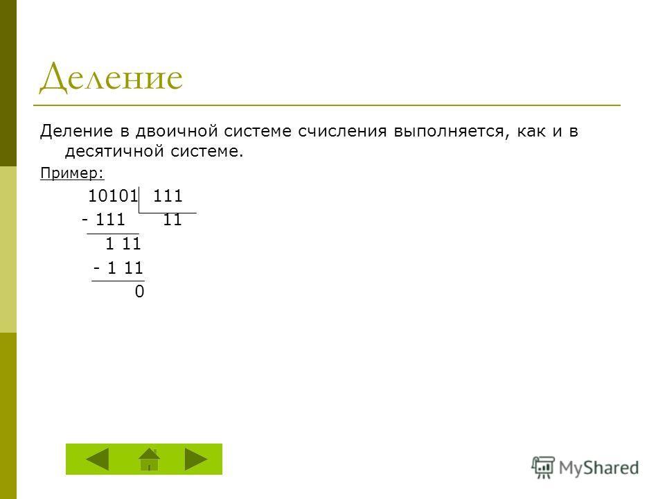 Деление Деление в двоичной системе счисления выполняется, как и в десятичной системе. Пример: 10101 111 - 111 11 1 11 - 1 11 0