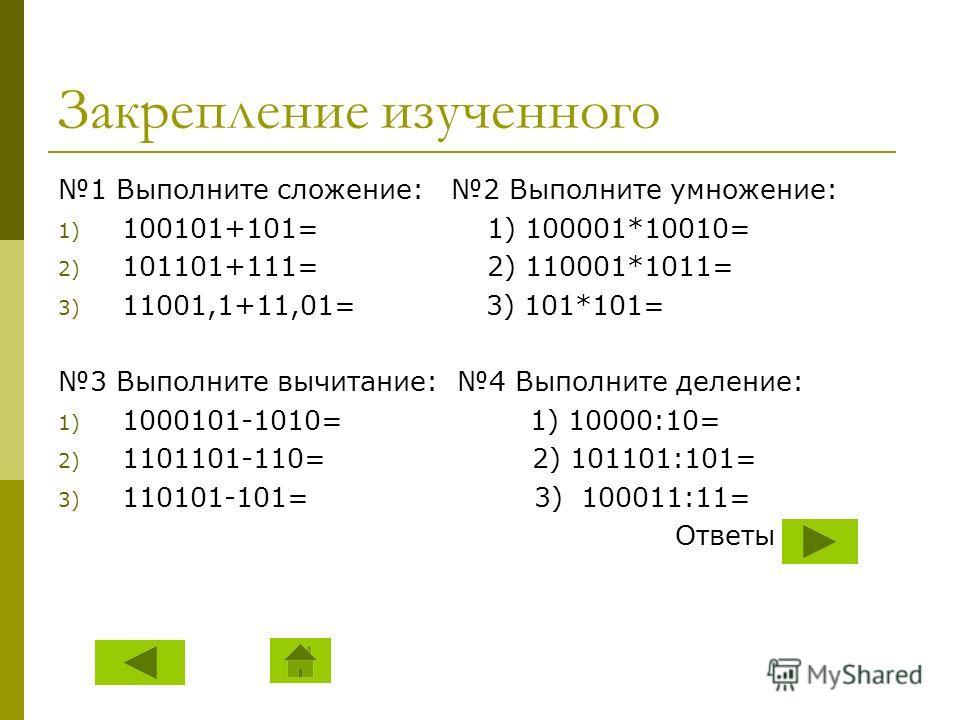 Закрепление изученного 1 Выполните сложение: 2 Выполните умножение: 1) 100101+101= 1) 100001*10010= 2) 101101+111= 2) 110001*1011= 3) 11001,1+11,01= 3) 101*101= 3 Выполните вычитание: 4 Выполните деление: 1) 1000101-1010= 1) 10000:10= 2) 1101101-110=