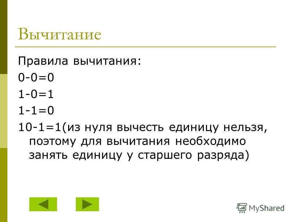Вычитание Правила вычитания: 0-0=0 1-0=1 1-1=0 10-1=1(из нуля вычесть единицу нельзя, поэтому для вычитания необходимо занять единицу у старшего разряда)