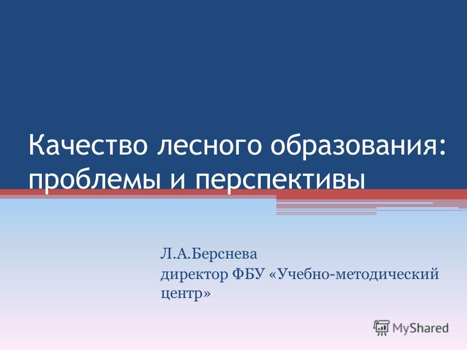 Качество лесного образования: проблемы и перспективы Л.А.Берснева директор ФБУ «Учебно-методический центр»