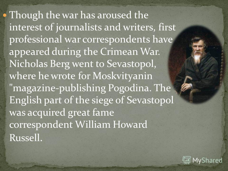Though the war has aroused the interest of journalists and writers, first professional war correspondents have appeared during the Crimean War. Nicholas Berg went to Sevastopol, where he wrote for Moskvityanin