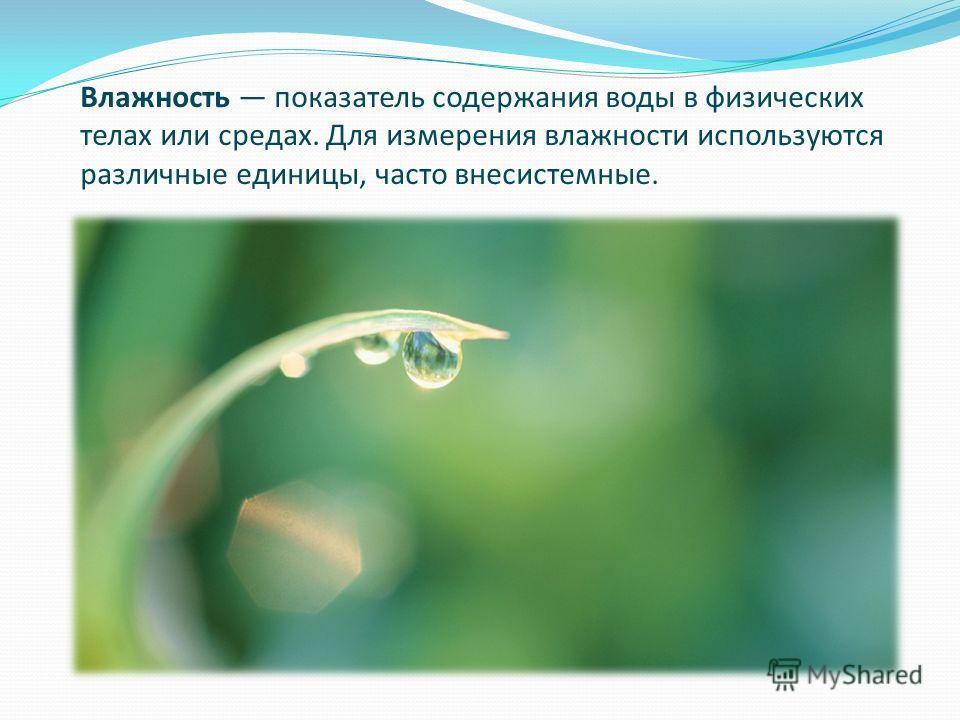 Влажность показатель содержания воды в физических телах или средах. Для измерения влажности используются различные единицы, часто внесистемные.