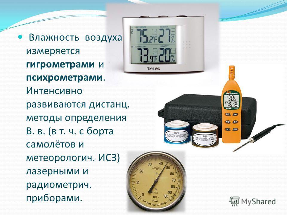 Влажность воздуха измеряется гигрометрами и психрометрами. Интенсивно развиваются дистанц. методы определения В. в. (в т. ч. с борта самолётов и метеорология. ИСЗ) лазерными и радиометрия. приборами.