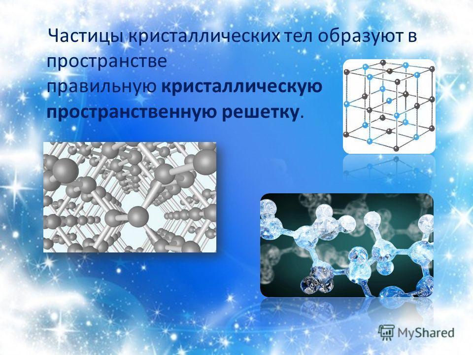 Частицы кристаллических тел образуют в пространстве правильную кристаллическую пространственную решетку.