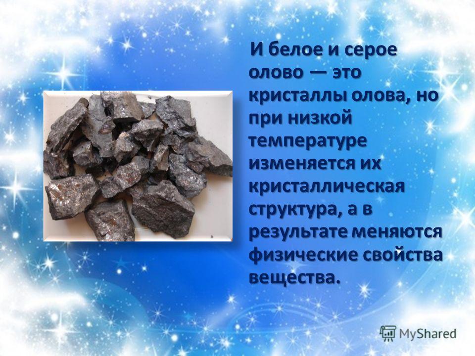 И белое и серое олово это кристаллы олова, но при низкой температуре изменяется их кристаллическая структура, а в результате меняются физические свойства вещества. И белое и серое олово это кристаллы олова, но при низкой температуре изменяется их кри