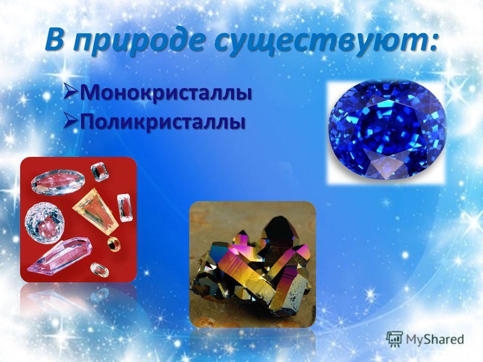 В природе существуют: Монокристаллы Монокристаллы Поликристаллы Поликристаллы