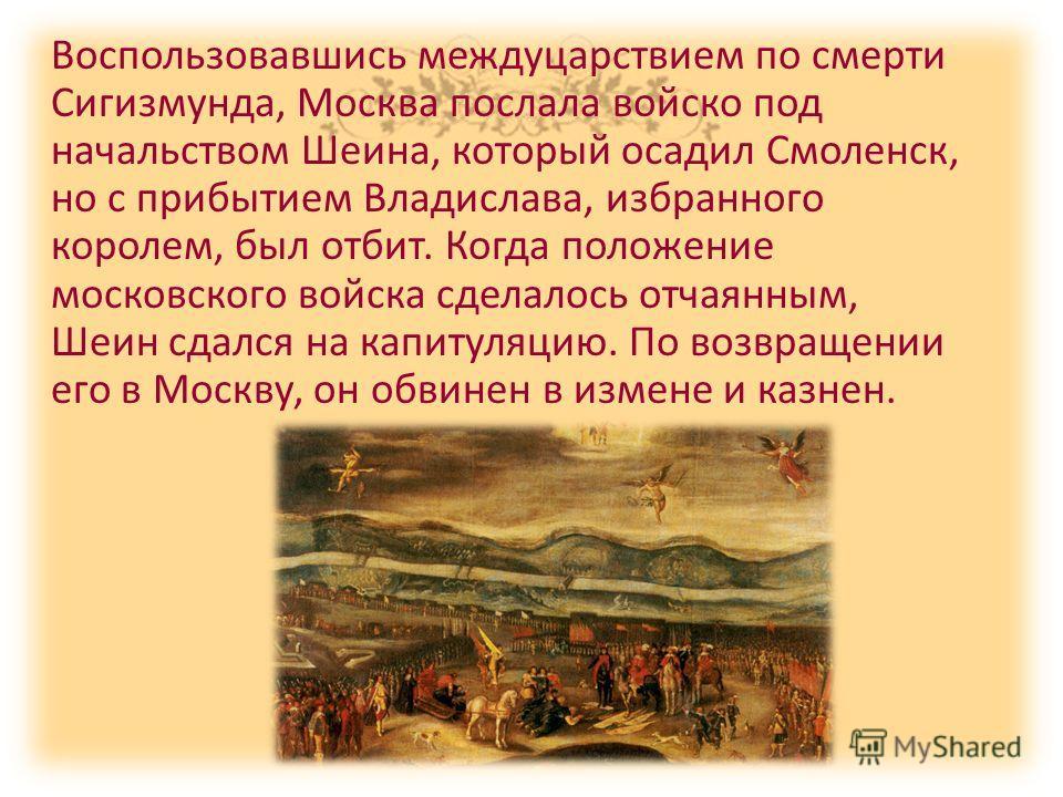 Воспользовавшись междуцарствием по смерти Сигизмунда, Москва послала войско под начальством Шеина, который осадил Смоленск, но с прибытием Владислава, избранного королем, был отбит. Когда положение московского войска сделалось отчаянным, Шеин сдался