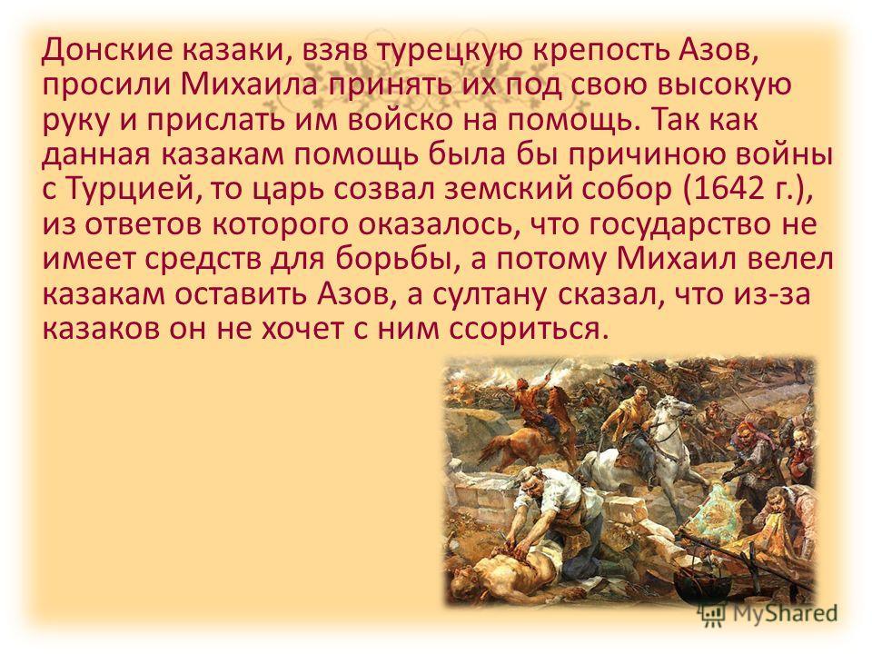 Донские казаки, взяв турецкую крепость Азов, просили Михаила принять их под свою высокую руку и прислать им войско на помощь. Так как данная казакам помощь была бы причиною войны с Турцией, то царь созвал земский собор (1642 г.), из ответов которого