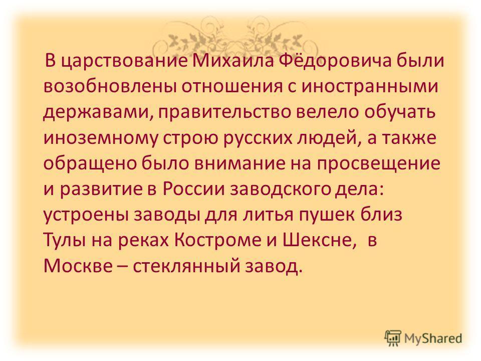В царствование Михаила Фёдоровича были возобновлены отношения с иностранными державами, правительство велело обучать иноземному строю русских людей, а также обращено было внимание на просвещение и развитие в России заводского дела: устроены заводы дл