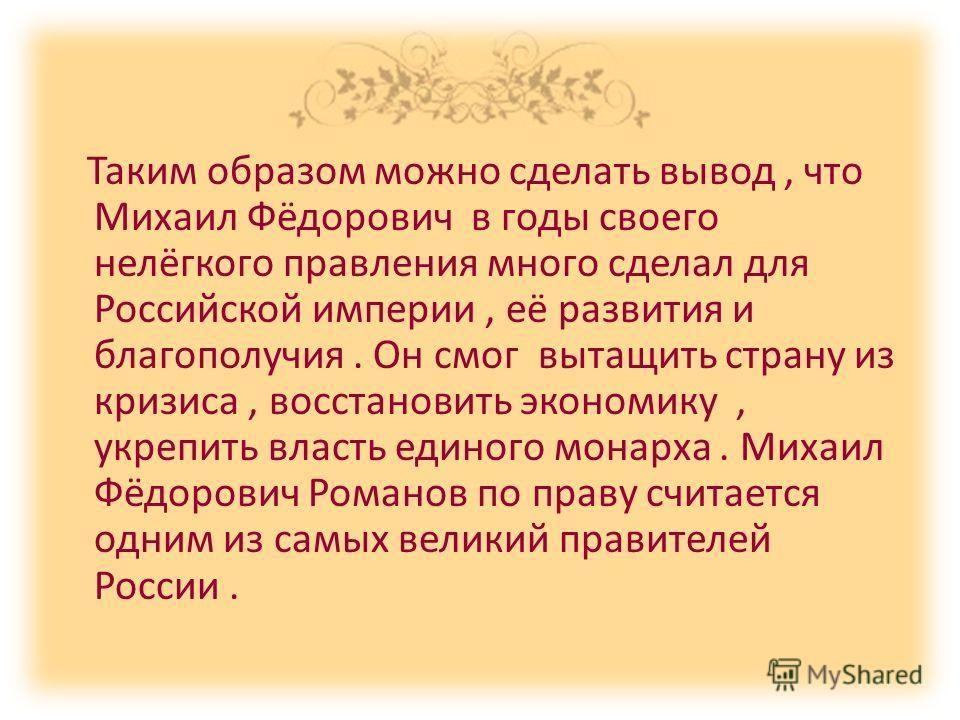 Таким образом можно сделать вывод, что Михаил Фёдорович в годы своего нелёгкого правления много сделал для Российской империи, её развития и благополучия. Он смог вытащить страну из кризиса, восстановить экономику, укрепить власть единого монарха. Ми
