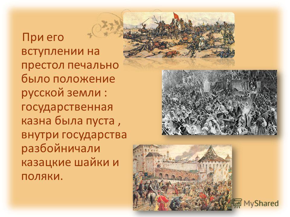 При его вступлении на престол печально было положение русской земли : государственная казна была пуста, внутри государства разбойничали казацкие шайки и поляки.