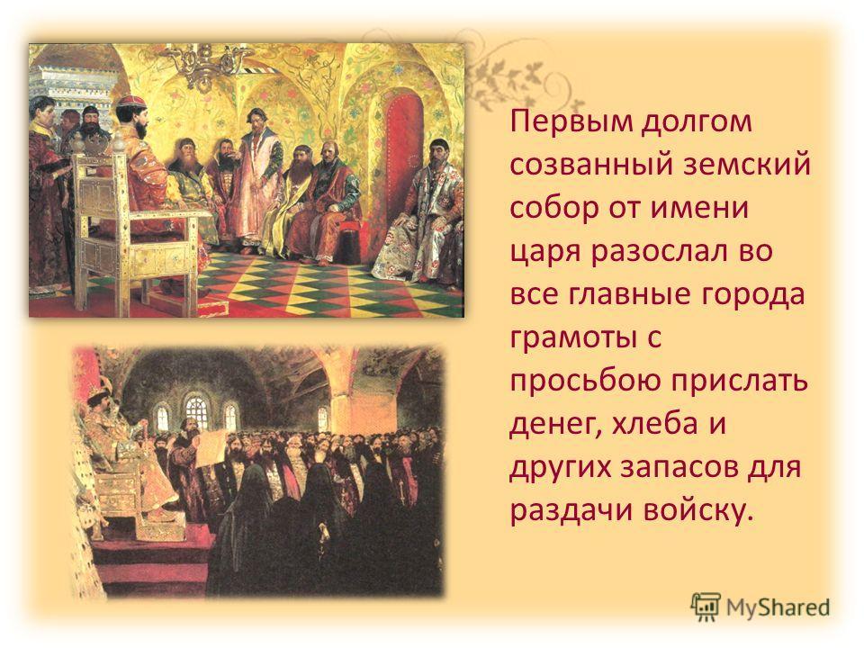Первым долгом созванный земский собор от имени царя разослал во все главные города грамоты с просьбою прислать денег, хлеба и других запасов для раздачи войску.