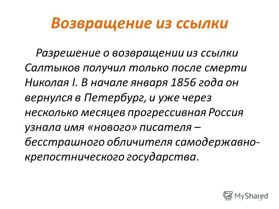 Возвращение из ссылки Разрешение о возвращении из ссылки Салтыков получил только после смерти Николая I. В начале января 1856 года он вернулся в Петербург, и уже через несколько месяцев прогрессивная Россия узнала имя «нового» писателя – бесстрашного