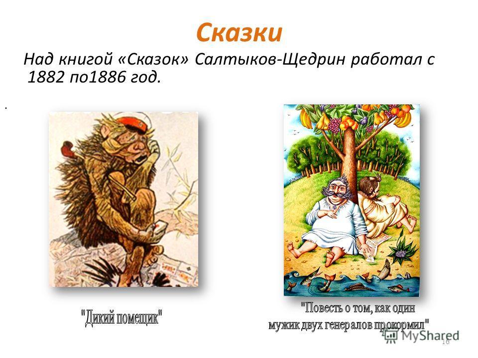 Сказки Над книгой «Сказок» Салтыков-Щедрин работал с 1882 по 1886 год. 16