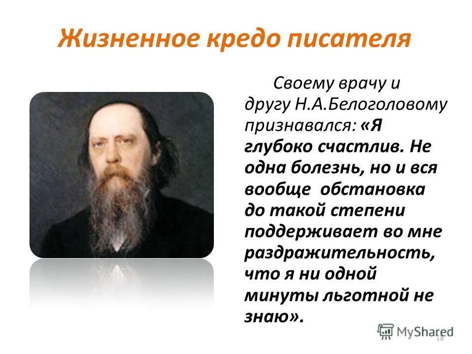 Жизненное кредо писателя Своему врачу и другу Н.А.Белоголовому признавался: «Я глубоко счастлив. Не одна болезнь, но и вся вообще обстановка до такой степени поддерживает во мне раздражительность, что я ни одной минуты льготной не знаю». 18