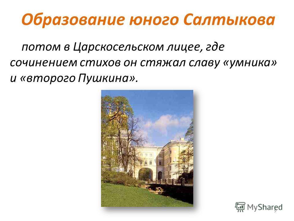 Образование юного Салтыкова потом в Царскосельском лицее, где сочинением стихов он стяжал славу «умника» и «второго Пушкина». 9