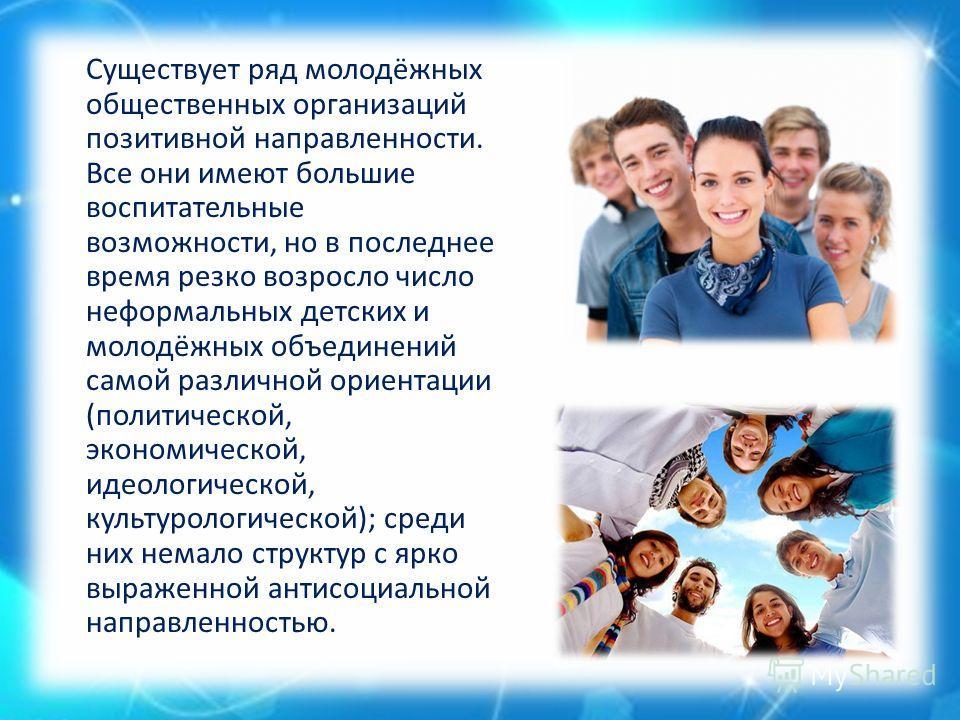 Существует ряд молодёжных общественных организаций позитивной направленности. Все они имеют большие воспитательные возможности, но в последнее время резко возросло число неформальных детских и молодёжных объединений самой различной ориентации (полити