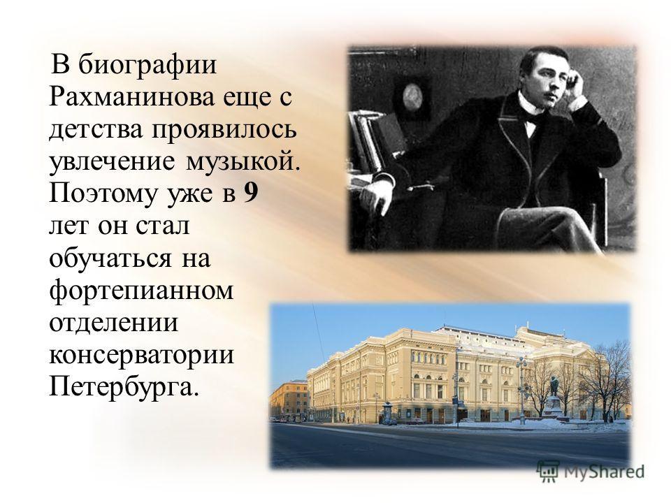 В биографии Рахманинова еще с детства проявилось увлечение музыкой. Поэтому уже в 9 лет он стал обучаться на фортепианном отделении консерватории Петербурга.