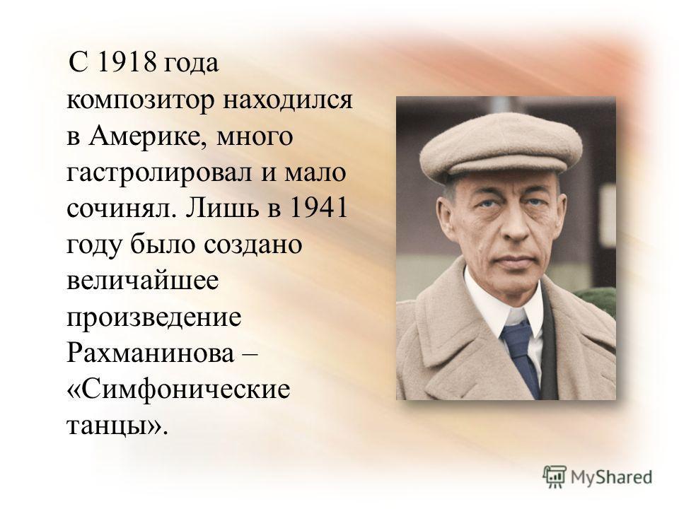 С 1918 года композитор находился в Америке, много гастролировал и мало сочинял. Лишь в 1941 году было создано величайшее произведение Рахманинова – «Симфонические танцы».