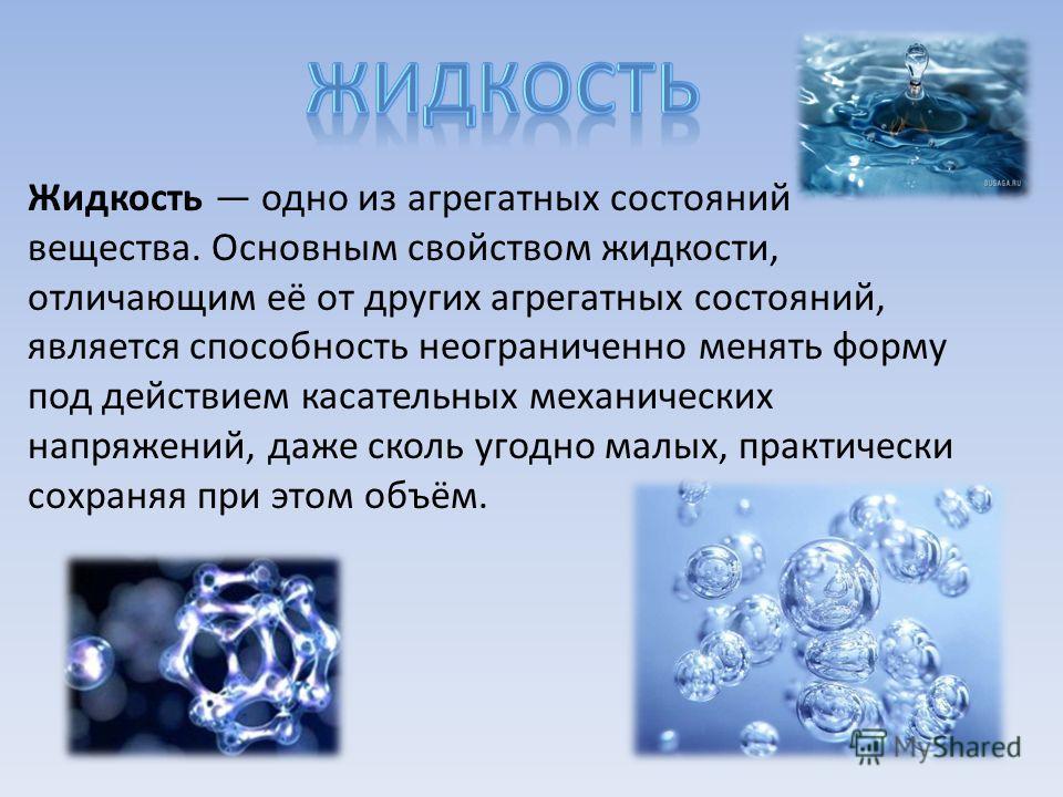 Жидкость одно из агрегатных состояний вещества. Основным свойством жидкости, отличающим её от других агрегатных состояний, является способность неограниченно менять форму под действием касательных механических напряжений, даже сколь угодно малых, пра