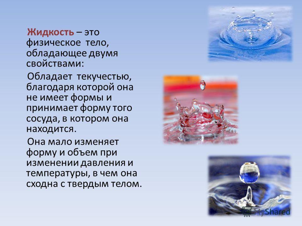 Жидкость – это физическое тело, обладающее двумя свойствами: Обладает текучестью, благодаря которой она не имеет формы и принимает форму того сосуда, в котором она находится. Она мало изменяет форму и объем при изменении давления и температуры, в чем