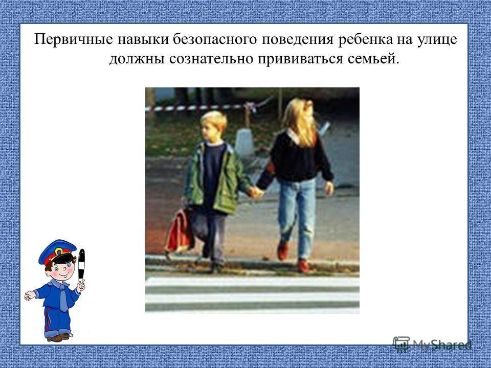 Первичные навыки безопасного поведения ребенка на улице должны сознательно прививаться семьей.