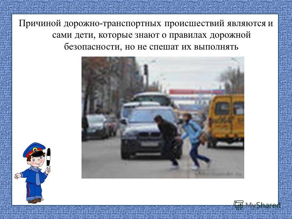 Причиной дорожно-транспортных происшествий являются и сами дети, которые знают о правилах дорожной безопасности, но не спешат их выполнять