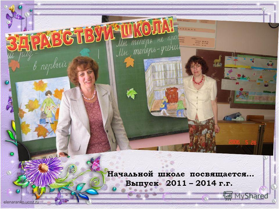 Начальной школе посвящается… Выпуск 2011 – 2014 г.г.