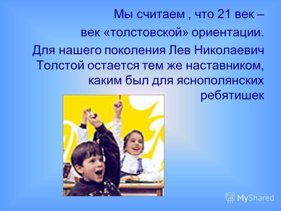 Мы считаем, что 21 век – век «толстовской» ориентации. Для нашего поколения Лев Николаевич Толстой остается тем же наставником, каким был для яснополянских ребятишек