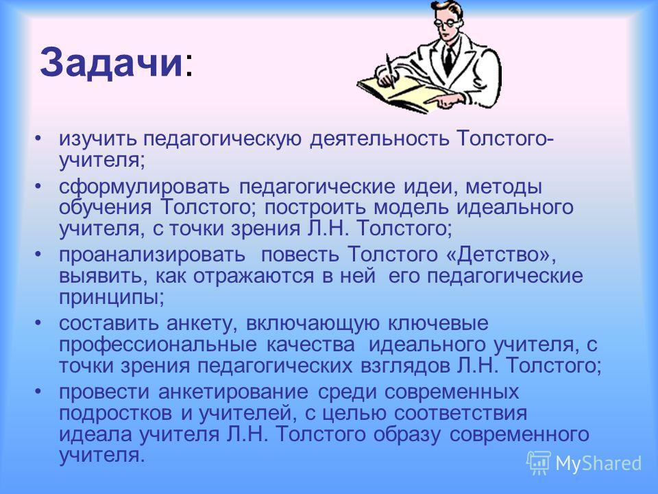 Задачи: изучить педагогическую деятельность Толстого- учителя; сформулировать педагогические идеи, методы обучения Толстого; построить модель идеального учителя, с точки зрения Л.Н. Толстого; проанализировать повесть Толстого «Детство», выявить, как