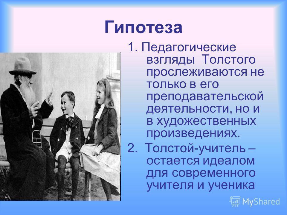 Гипотеза 1. Педагогические взгляды Толстого прослеживаются не только в его преподавательской деятельности, но и в художественных произведениях. 2. Толстой-учитель – остается идеалом для современного учителя и ученика