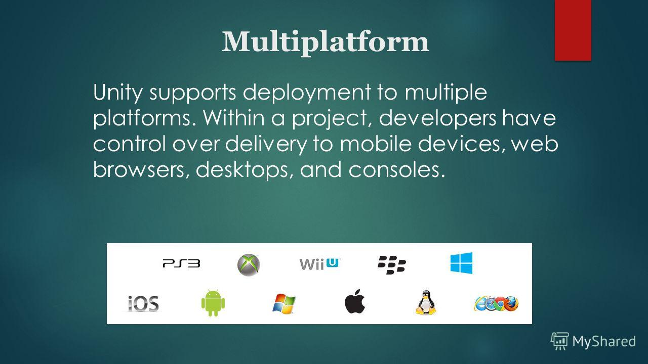Multiplatform Unity supports deployment to multiple platforms. Within a project, developers have control over delivery to mobile devices, web browsers, desktops, and consoles.