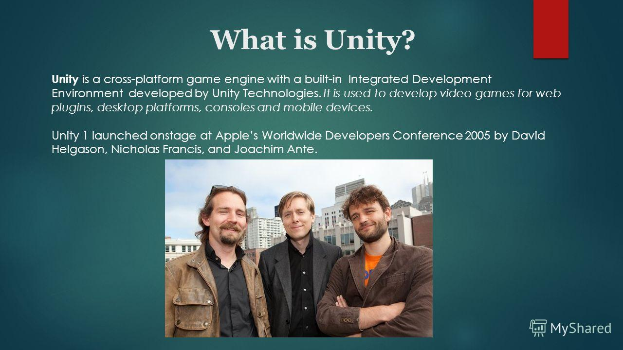 What is Unity? Unity is a cross-platform game engine with a built-in Integrated Development Environment developed by Unity Technologies. It is used to develop video games for web plugins, desktop platforms, consoles and mobile devices. Unity 1 launch
