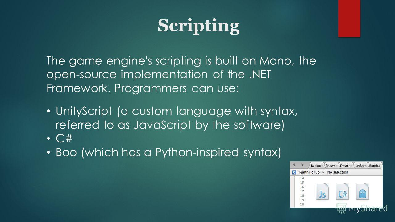 The game engine's scripting is built on Mono, the open-source implementation of the.NET Framework. Programmers can use: UnityScript (a custom language with syntax, referred to as JavaScript by the software) C# Boo (which has a Python-inspired syntax)