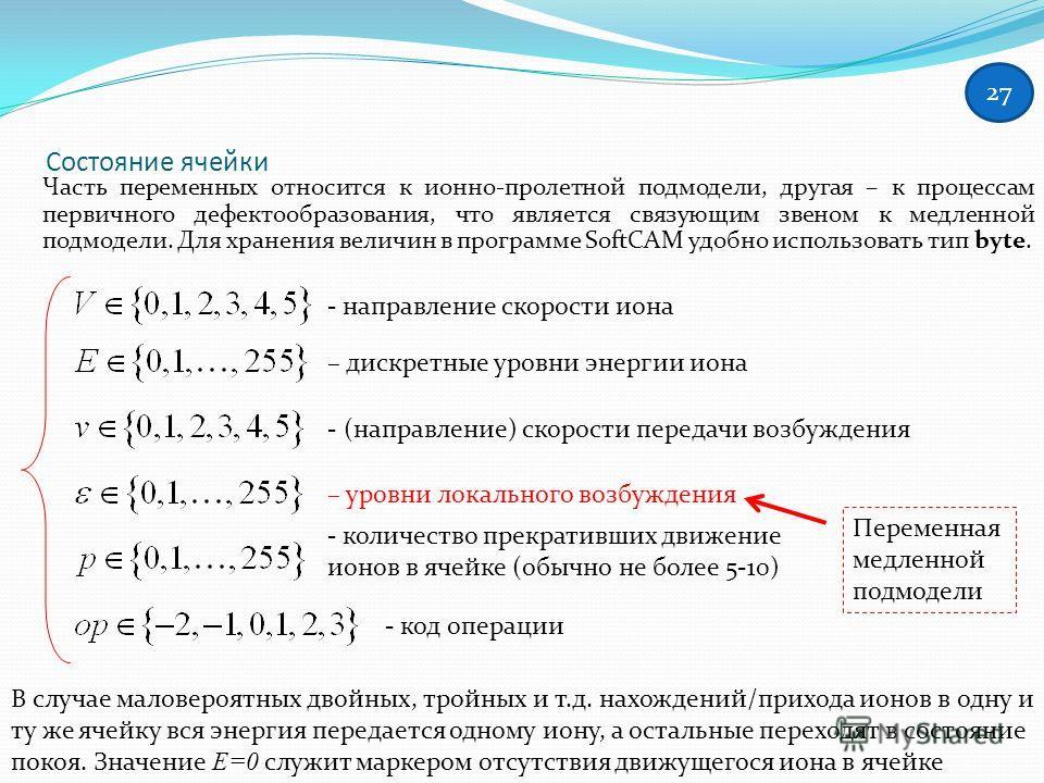 Состояние ячейки Часть переменных относится к ионно-пролетной подмодели, другая – к процессам первичного дефектообразования, что является связующим звеном к медленной подмодели. Для хранения величин в программе SoftCAM удобно использовать тип byte. -