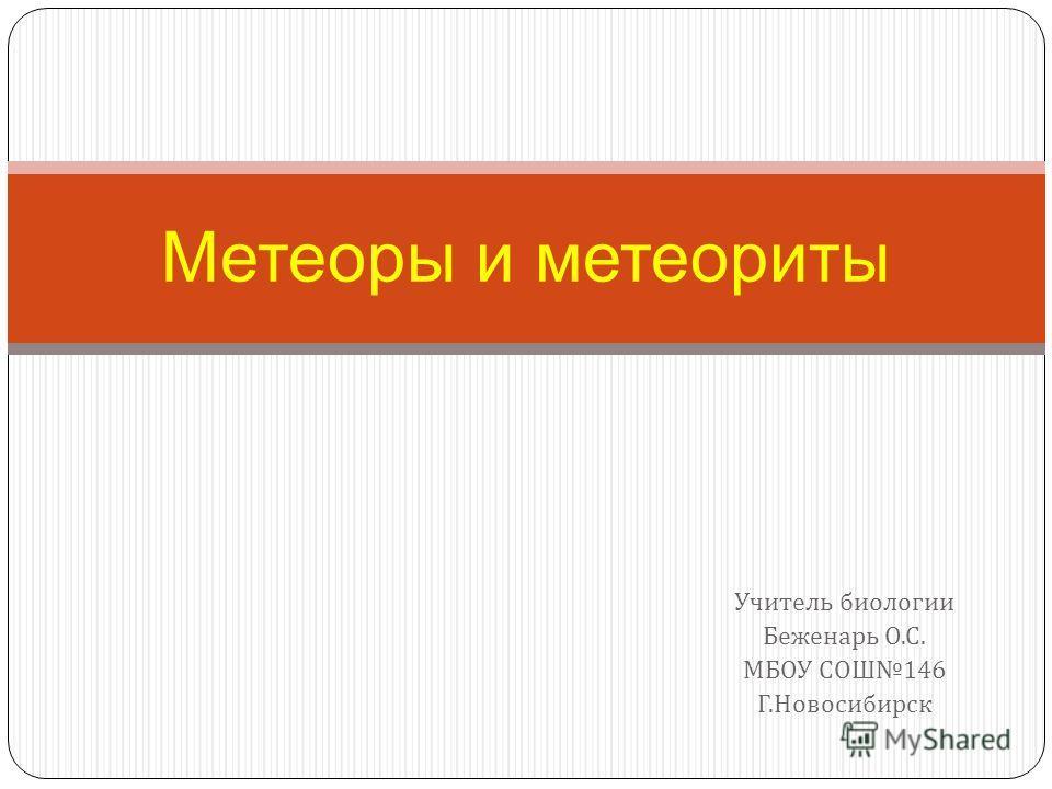 Учитель биологии Беженарь О. С. МБОУ СОШ 146 Г. Новосибирск Метеоры и метеориты