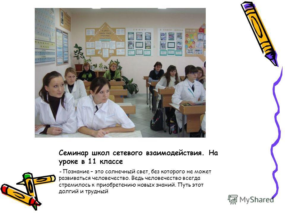 Семинар школ сетевого взаимодействия. На уроке в 11 классе - Познание – это солнечный свет, без которого не может развиваться человечество. Ведь человечество всегда стремилось к приобретению новых знаний. Путь этот долгий и трудный