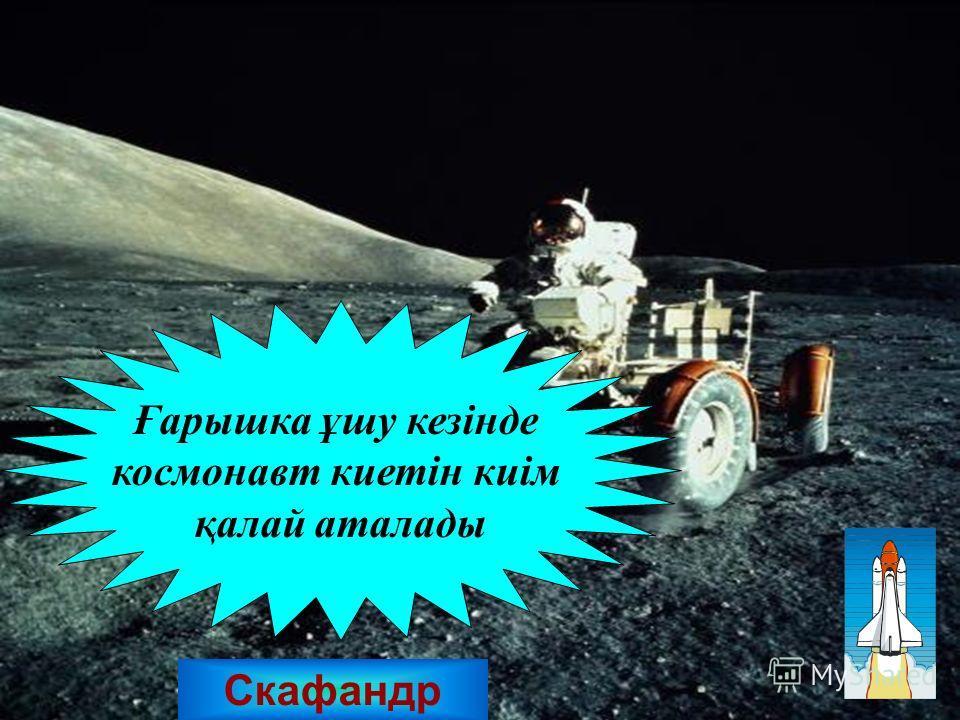 Скафандр Ғбббббарошка ұшуй кезінде космонавт киетін киім қалай аталады