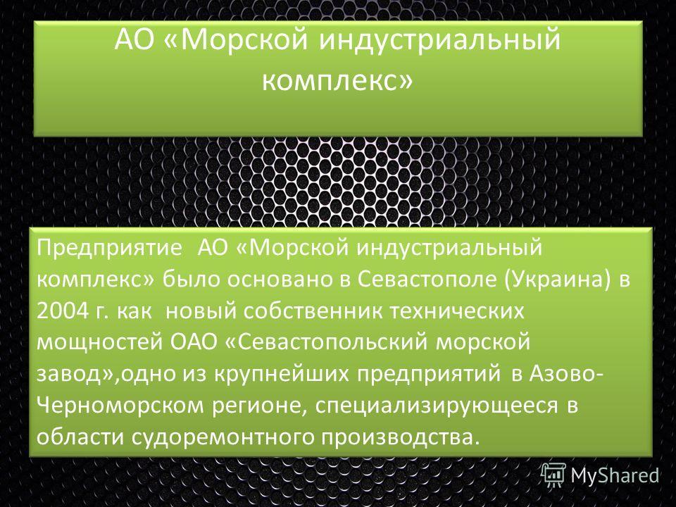 АО «Морской индустриальный комплекс» Предприятие АО «Морской индустриальный комплекс» было основано в Севастополе (Украина) в 2004 г. как новый собственник технических мощностей ОАО «Севастопольский морской завод»,одно из крупнейших предприятий в Азо