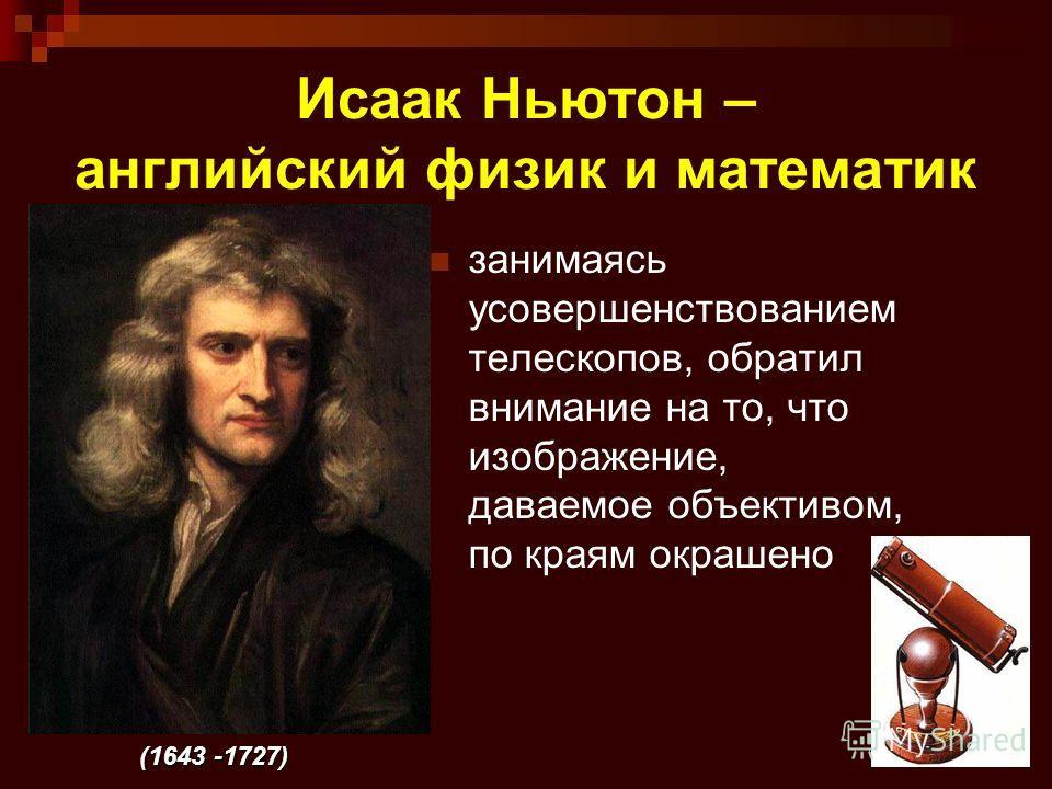 4 Исаак Ньютон – английский физик и математик занимаясь усовершенствованием телескопов, обратил внимание на то, что изображение, даваемое объективом, по краям окрашено (1643 -1727)