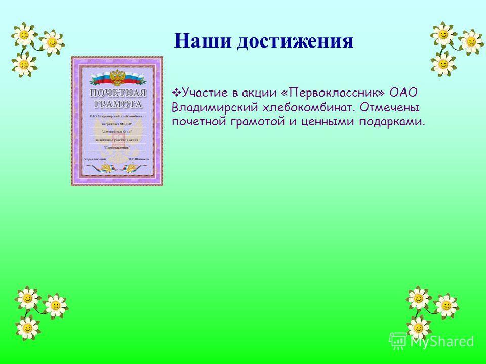 Наши достижения Участие в акции «Первоклассник» ОАО Владимирский хлебокомбинат. Отмечены почетной грамотой и ценными подарками.