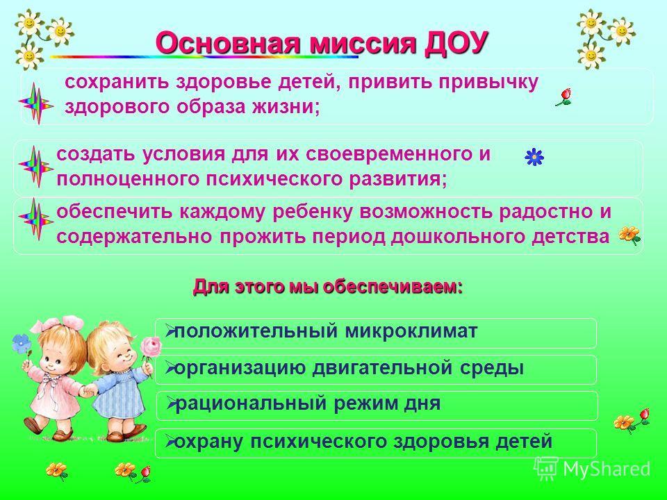Основная миссия ДОУ Основная миссия ДОУ положительный микроклимат организацию двигательной среды рациональный режим дня охрану психического здоровья детей сохранить здоровье детей, привить привычку здорового образа жизни; создать условия для их своев