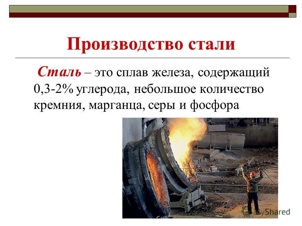 Производство стали Сталь – это сплав железа, содержащий 0,3-2% углерода, небольшое количество кремния, марганца, серы и фосфора