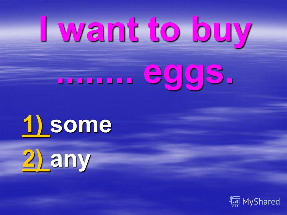I want to buy........ eggs. 1) 1) some 1) 2) 2) any 2)
