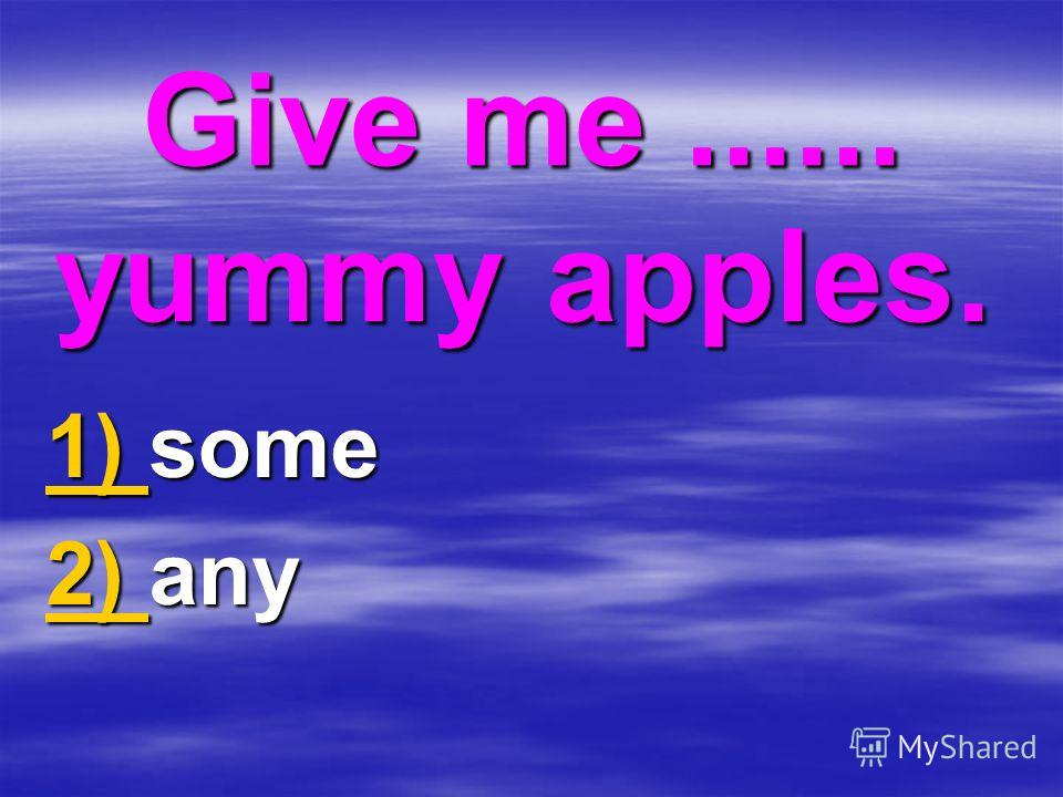 Give me...... yummy apples. 1) 1) some 1) 2) 2) any 2)