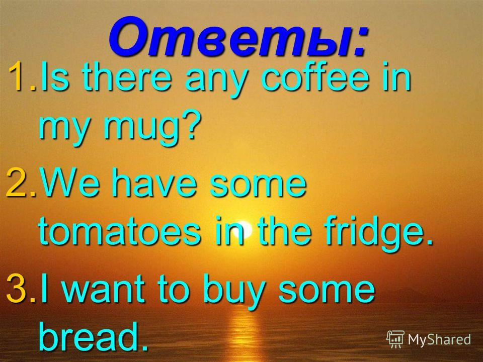 Ответы: 1. Is there any coffee in my mug? 2. We have some tomatoes in the fridge. 3. I want to buy some bread.
