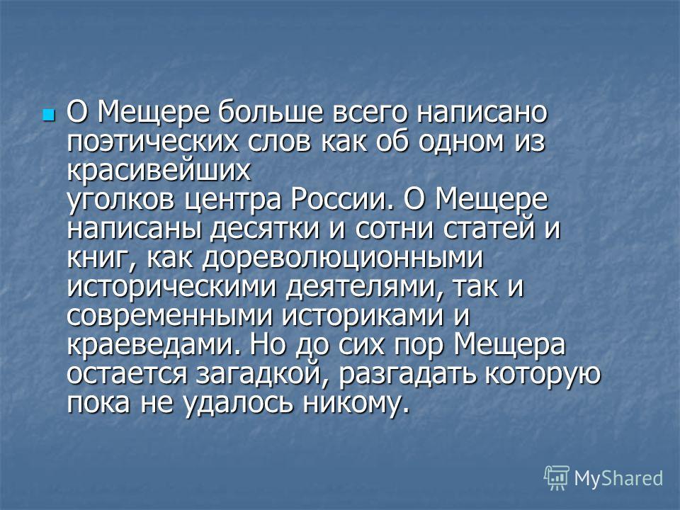 О Мещере больше всего написано поэтических слов как об одном из красивейших уголков центра России. О Мещере написаны десятки и сотни статей и книг, как дореволюционными историческими деятелями, так и современными историками и краеведами. Но до сих по