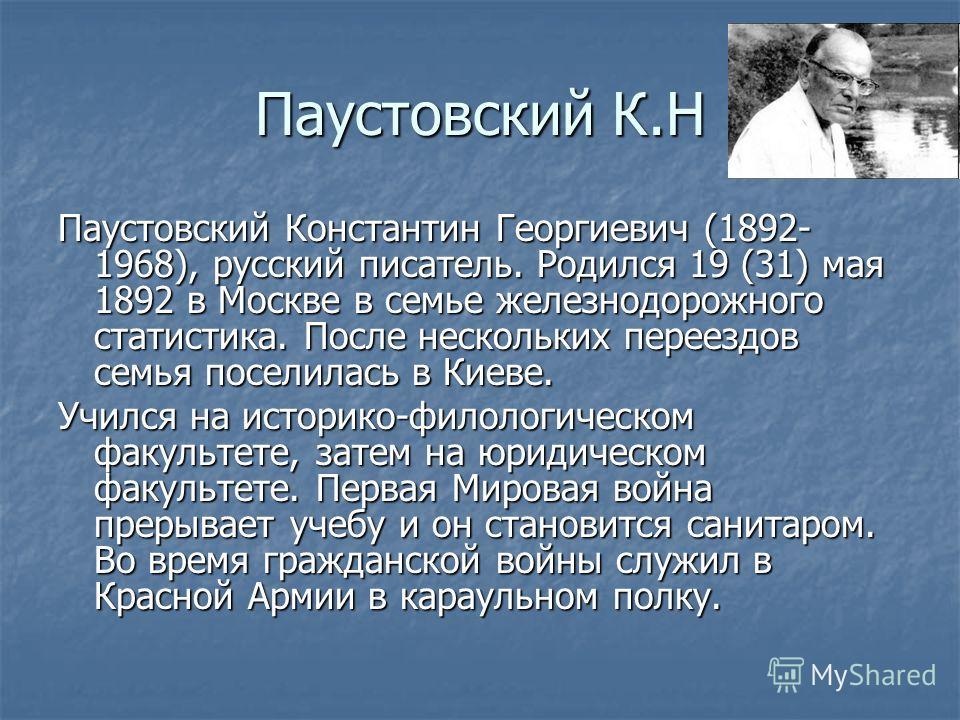 Паустовский К.Н Паустовский Константин Георгиевич (1892- 1968), русский писатель. Родился 19 (31) мая 1892 в Москве в семье железнодорожного статистика. После нескольких переездов семья поселилась в Киеве. Учился на историко-филологическом факультете
