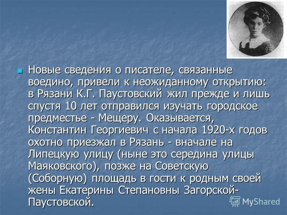 Новые сведения о писателе, связанные воедино, привели к неожиданному открытию: в Рязани К.Г. Паустовский жил прежде и лишь спустя 10 лет отправился изучать городское предместье - Мещеру. Оказывается, Константин Георгиевич с начала 1920-х годов охотно