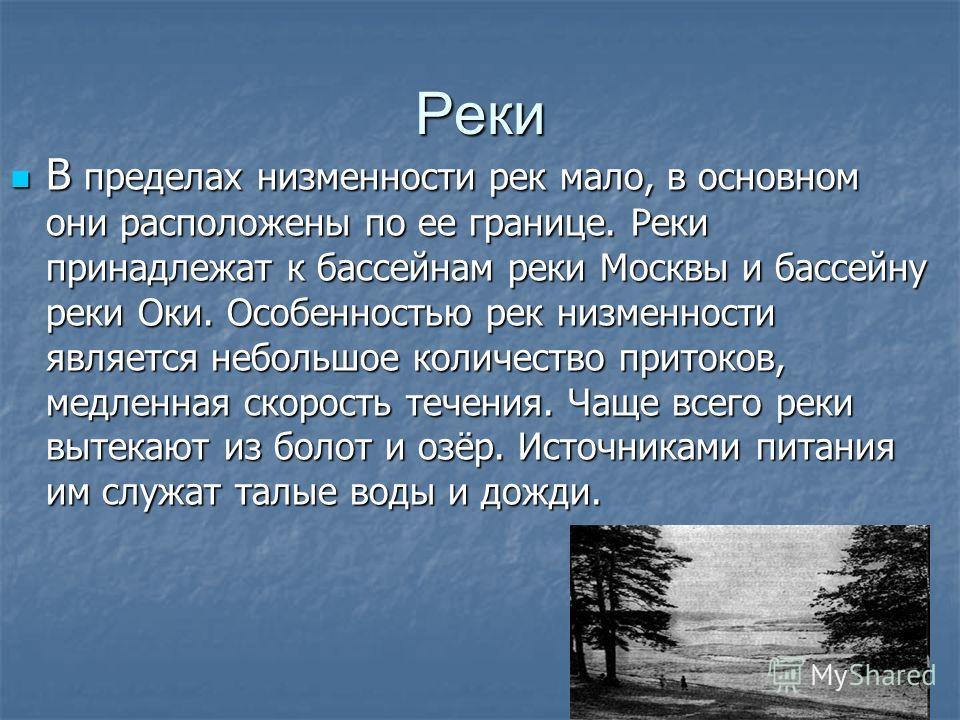 Реки В пределах низменности рек мало, в основном они расположены по ее границе. Реки принадлежат к бассейнам реки Москвы и бассейну реки Оки. Особенностью рек низменности является небольшое количество притоков, медленная скорость течения. Чаще всего